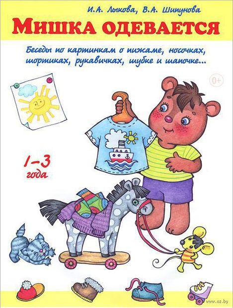 Мишка одевается. Беседы по картинкам о пижаме, носочках, шортиках, рукавичках, шубе и шапочке. Ирина Лыкова