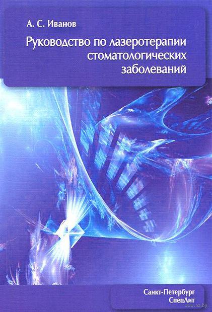 Руководство по лазеротерапии стоматологических заболеваний. Александр Иванов