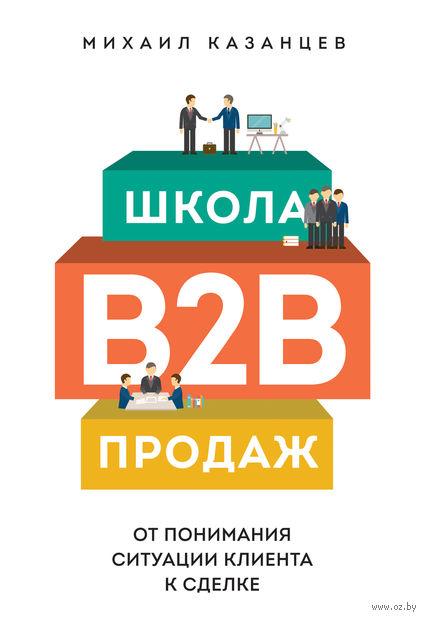 Школа B2B-продаж. От понимания ситуации клиента к сделке. Михаил Казанцев