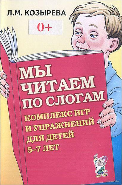 Мы читаем по слогам. Комплекс игр и упражнений для детей 5-7 лет. Лариса Козырева
