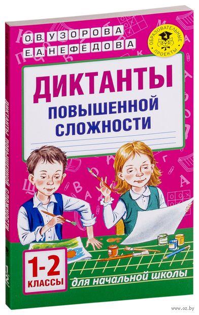 Диктанты повышенной сложности. 1 - 2 классы. Ольга Узорова, Елена Нефедова