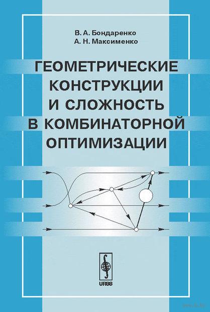 Геометрические конструкции и сложность в комбинаторной оптимизации. Владимир  Бондаренко, Александр Максименко