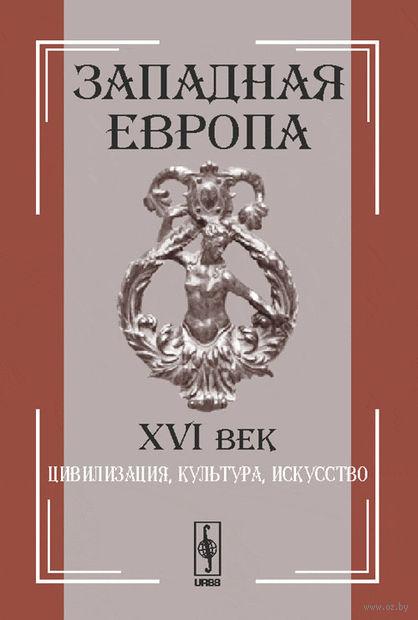 Западная Европа. XVI век. Цивилизация, культура, искусство