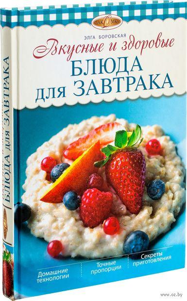 Вкусные и здоровые блюда для завтрака. Элга Боровская