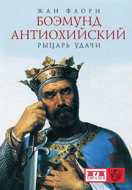 Боэмунд Антиохийский. Рыцарь удачи. Жан Флори