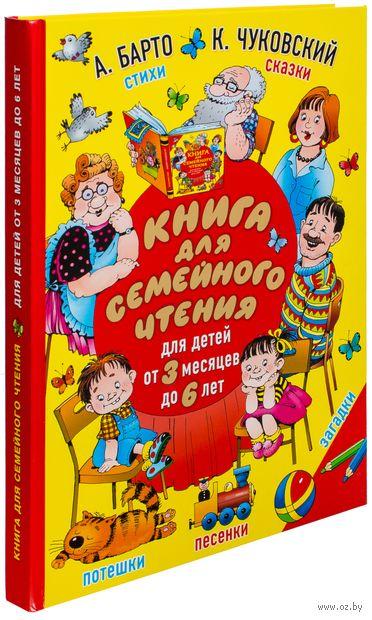 Книга для семейного чтения. Для детей от 3 месяцев до 6 лет. Агния Барто, Корней Чуковский