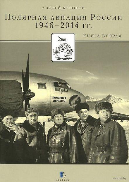 Полярная авиация России. 1946-2014 гг. Книга 2 (в 2-х книгах). Андрей Болосов