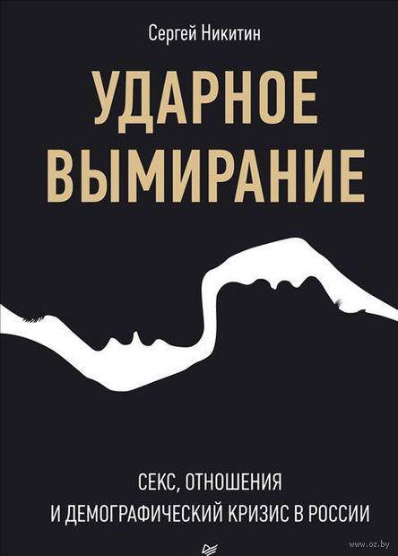 Ударное вымирание. Секс, отношения и демографический кризис в России. Сергей Никитин