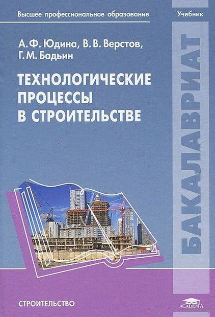 Технологические процессы в строительстве. Г. Бадьин, В. Верстов, Антонина Юдина