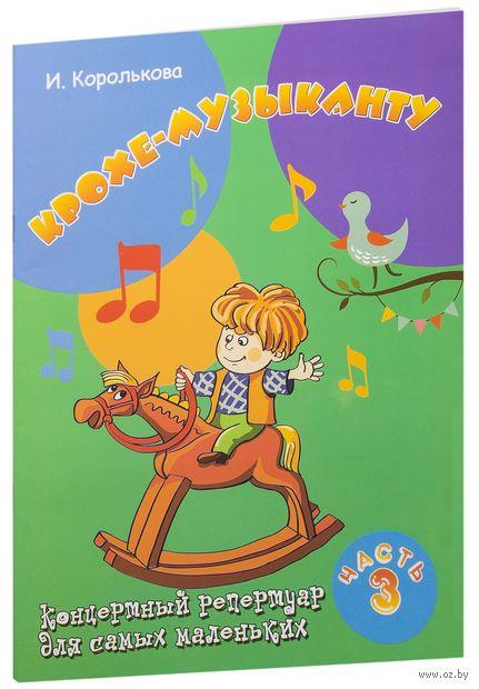 Крохе-музыканту. Концертный репертуар для самых маленьких. Часть 3. Ирина Королькова