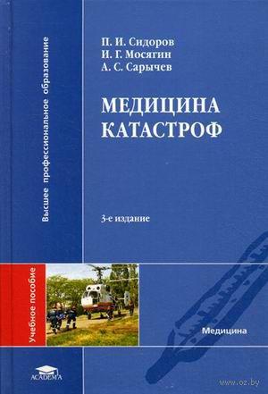 Медицина катастроф. Павел Сидоров, Игорь Мосягин, Александр Сарычев