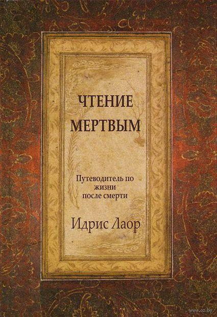 Чтение мертвым. Путеводитель по жизни после смерти. Идрис Лаор