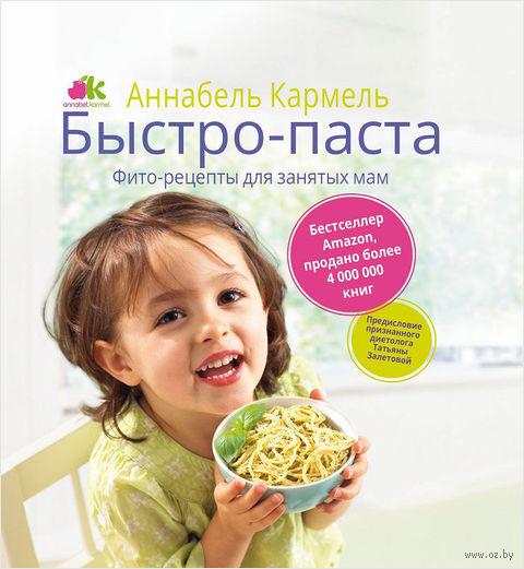 Быстро-паста. Фито-рецепты для занятых мам. Аннабель Кармель