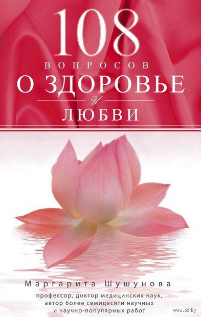 108 вопросов о здоровье и любви. Маргарита Шушунова