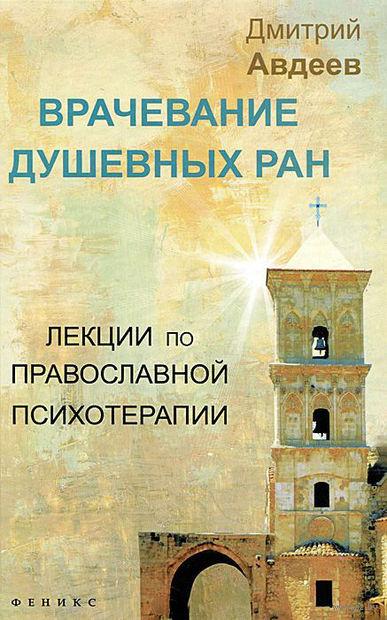 Врачевание душевных ран. Лекции по православной психотерапии. Дмитрий Авдеев
