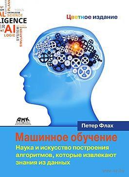 Машинное обучение. Наука и искусство построения алгоритмов, которые извлекают знания из данных. П. Флах
