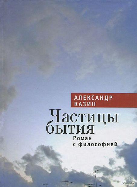 Частицы бытия. Роман с философией. Александр Казин