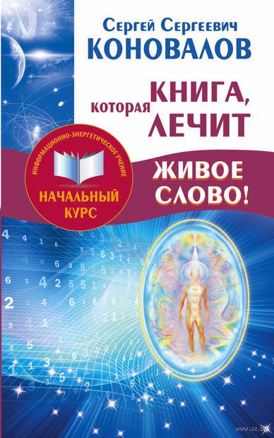 Книга, которая лечит. Живое Слово!. Сергей Коновалов