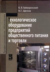 Технологическое оборудование предприятий общественного питания и торговли. Константин Гайворонский, Н. Щеглов