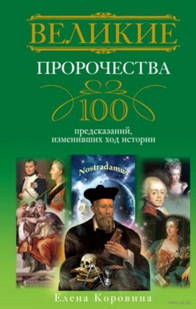 Великие пророчества. 100 предсказаний, изменивших ход истории. Елена Коровина