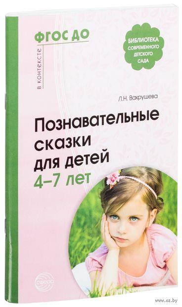 Познавательные сказки для детей 4-7 лет. Людмила Вахрушева