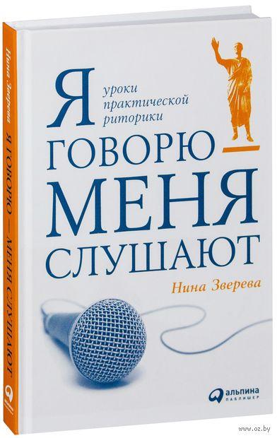 Я говорю - меня слушают. Уроки практической риторики. Нина Зверева