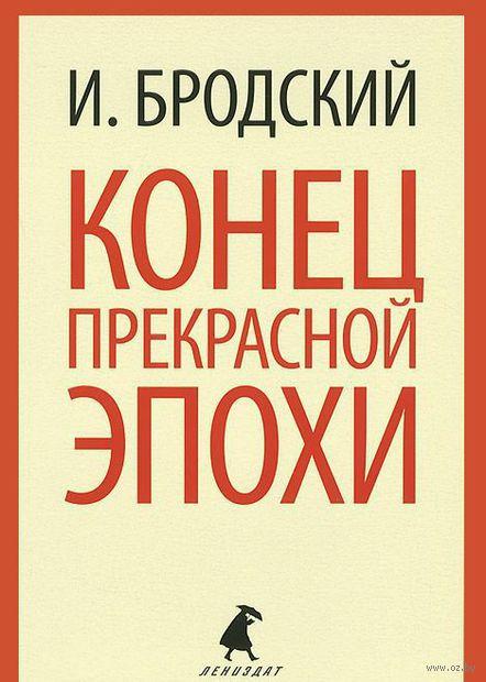 Конец прекрасной эпохи (м). Иосиф Бродский