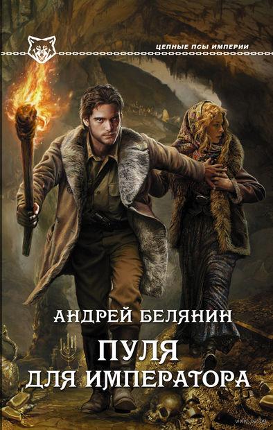 Пуля для императора. Андрей Белянин