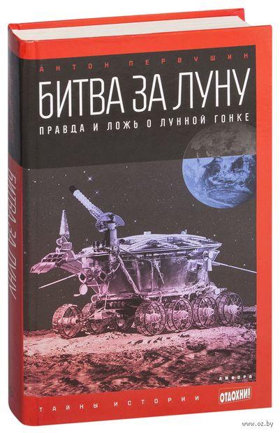 Битва за Луну. Правда и ложь о лунной гонке. Антон Первушин