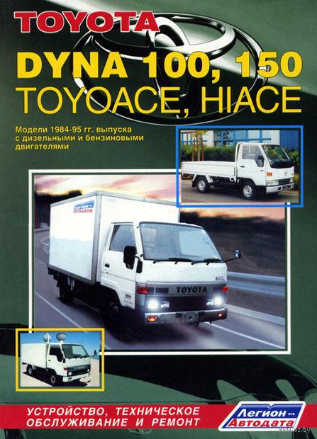 Toyota Dyna 100, 150, ToyoAce, HiAce 1984-1995 гг. Устройство, техническое обслуживание и ремонт