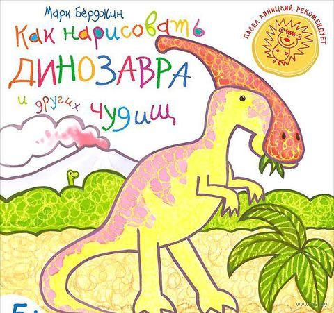 Как нарисовать динозавра и других чудищ. Марк Берджин
