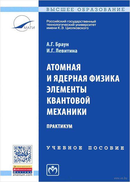 Атомная и ядерная физика. Элементы квантовой механики. Практикум. А. Браун, И. Левитина