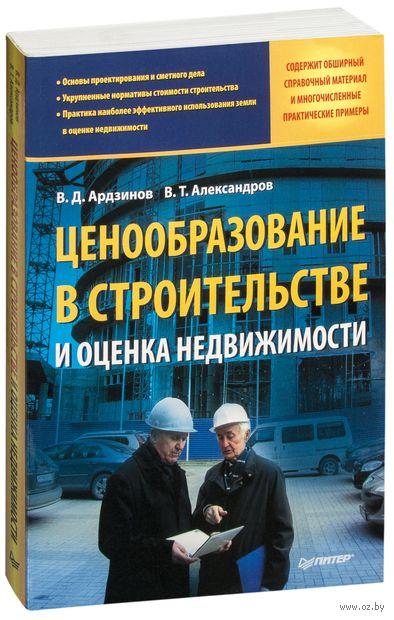 Ценообразование в строительстве и оценка недвижимости. В. Александров, Василий Ардзинов
