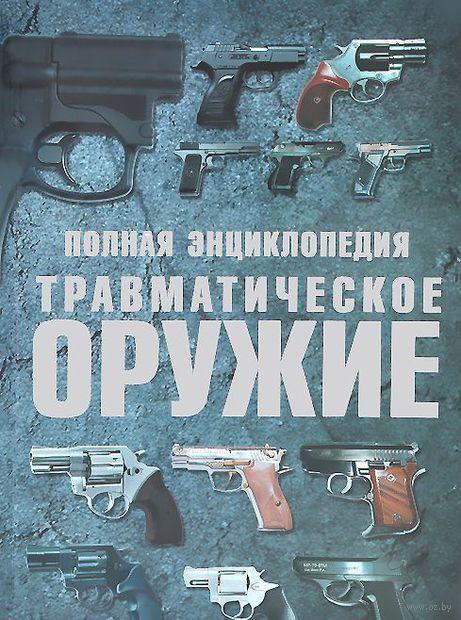 Полная энциклопедия. Травматическое оружие. Виктор Шунков
