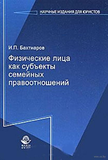 Физические лица как субъекты семейных правоотношений. Игорь Бахтиаров