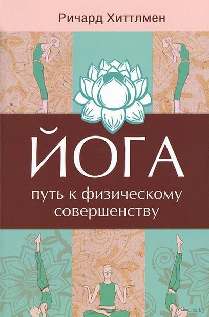 Йога - путь к физическому совершенству. Ричард Хиттлмен