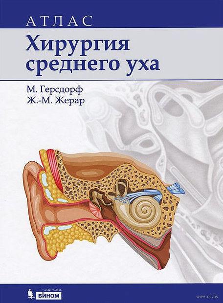 Хирургия среднего уха. Атлас. М. Герсдорф, Жан-Марк Жерар