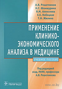 Применение клинико-экономического анализа в медицине. А. Решетников, Нина Шамшурина, Вера Алексеева