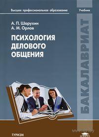 Психология делового общения. Анатолий Шарухин, А. Орлов