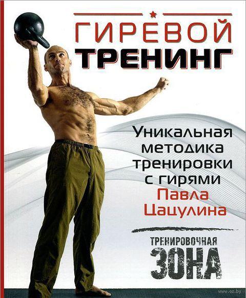 Гиревой тренинг. Уникальная методика тренировки с гирями Павла Цацулина. Павел Цацулин
