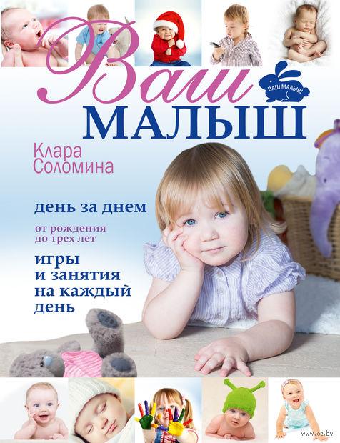 Ваш малыш день за днем. От рождения до 3 лет. Игры и занятия на каждый день. Клара Соломина