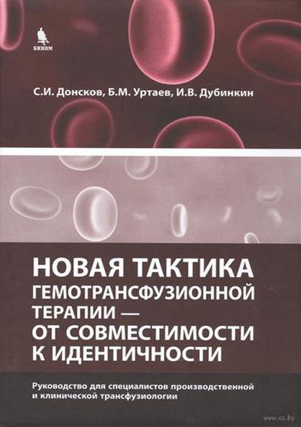 Новая тактика гемотрансфузионной терапии - от совместимости к идентичности. Игорь Дубинкин, Бексолтан Уртаев, Сергей Донсков
