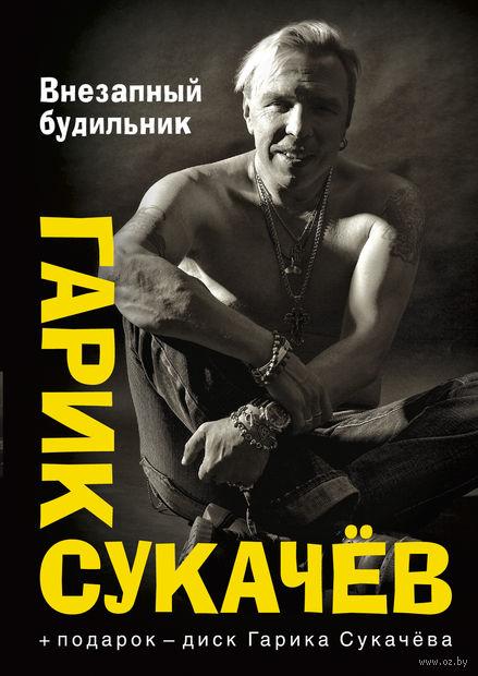 Внезапный будильник (+ CD). Гарик (Игорь) Сукачев