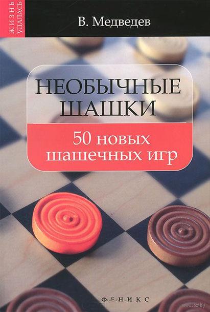 Необычные шашки. 50 новых шашечных игр. Виктор Медведев