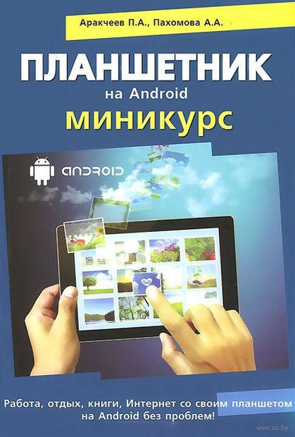 Планшетник на Android. Миникурс. П. Аракчеев, А. Пахомова, Р. Прокди
