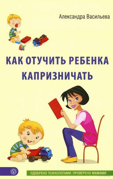 Как отучить ребенка капризничать. Александра Васильева