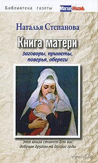 Книга матери. Заговоры, приметы, поверья, обереги. Наталья Степанова