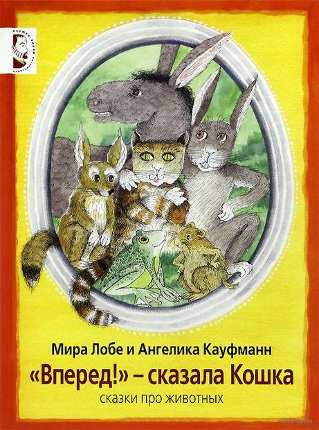 """""""Вперед!"""" - сказала Кошка. Сказки про животных. Мира Лобе"""