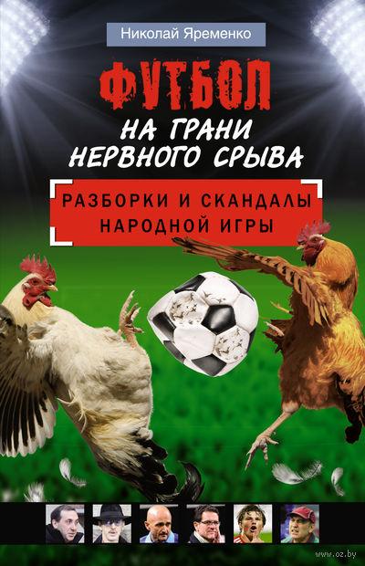Футбол на грани нервного срыва. Разборки и скандалы народной игры. Николай Яременко