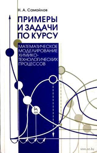 """Примеры и задачи по курсу """"Математическое моделирование химико-технологических процессов"""". Наум Самойлов"""